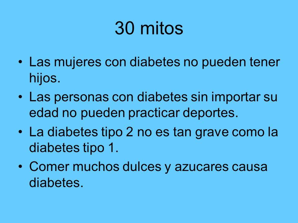 30 mitos Las mujeres con diabetes no pueden tener hijos. Las personas con diabetes sin importar su edad no pueden practicar deportes. La diabetes tipo