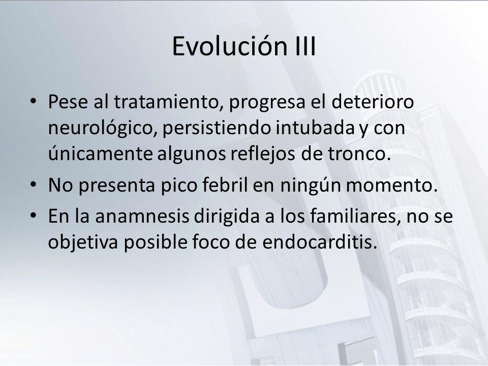 Evolución III Pese al tratamiento, progresa el deterioro neurológico, persistiendo intubada y con únicamente algunos reflejos de tronco. No presenta p