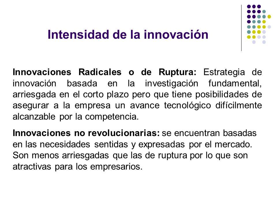 Intensidad de la innovación Innovaciones Radicales o de Ruptura: Estrategia de innovación basada en la investigación fundamental, arriesgada en el cor