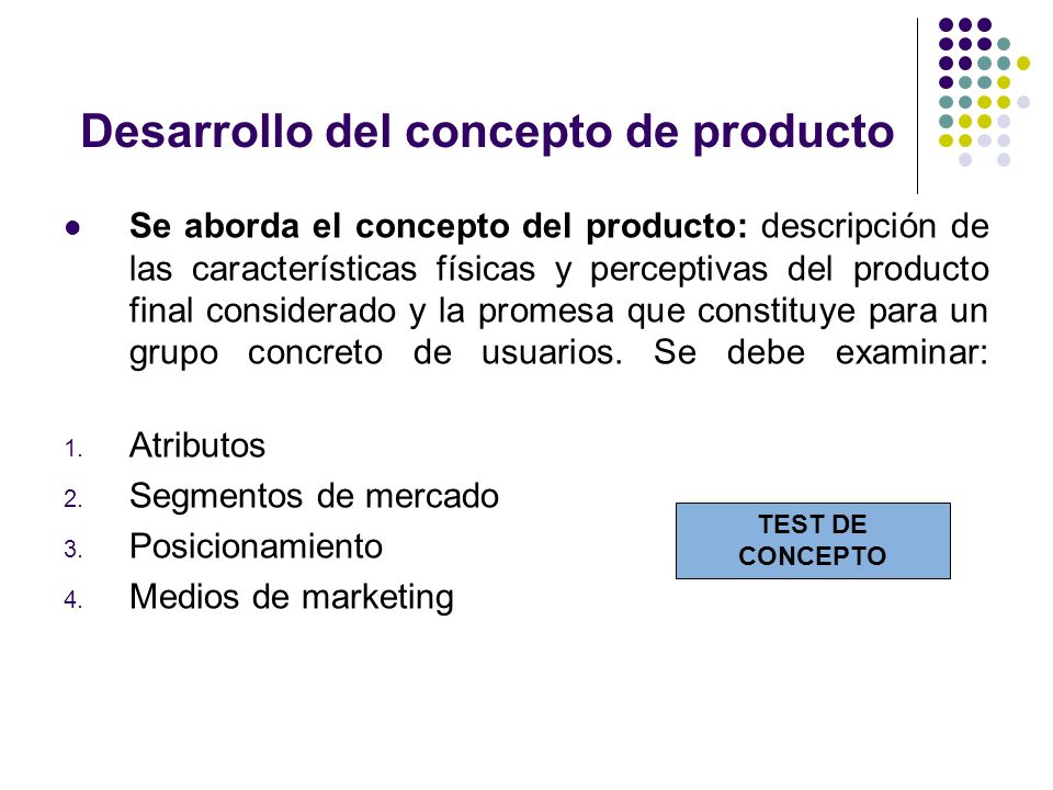Desarrollo del concepto de producto Se aborda el concepto del producto: descripción de las características físicas y perceptivas del producto final co