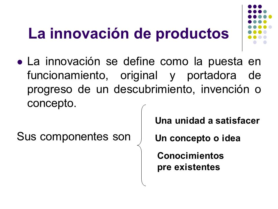 La innovación de productos La innovación se define como la puesta en funcionamiento, original y portadora de progreso de un descubrimiento, invención