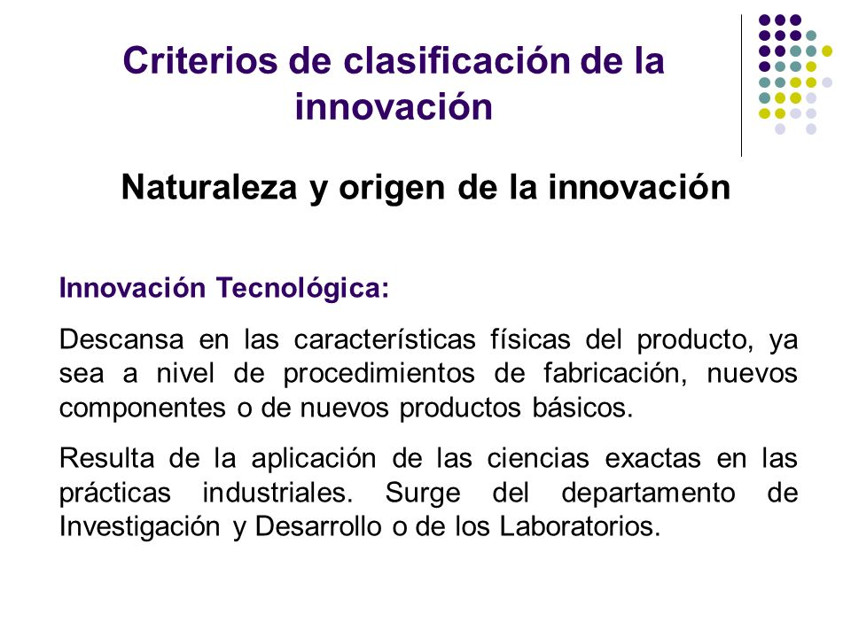 Criterios de clasificación de la innovación Naturaleza y origen de la innovación Innovación Tecnológica: Descansa en las características físicas del p