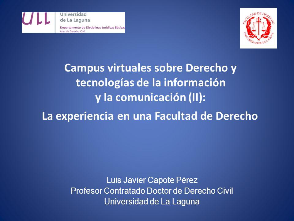 Campus virtuales sobre Derecho y tecnologías de la información y la comunicación (II): La experiencia en una Facultad de Derecho Luis Javier Capote Pérez Profesor Contratado Doctor de Derecho Civil Universidad de La Laguna