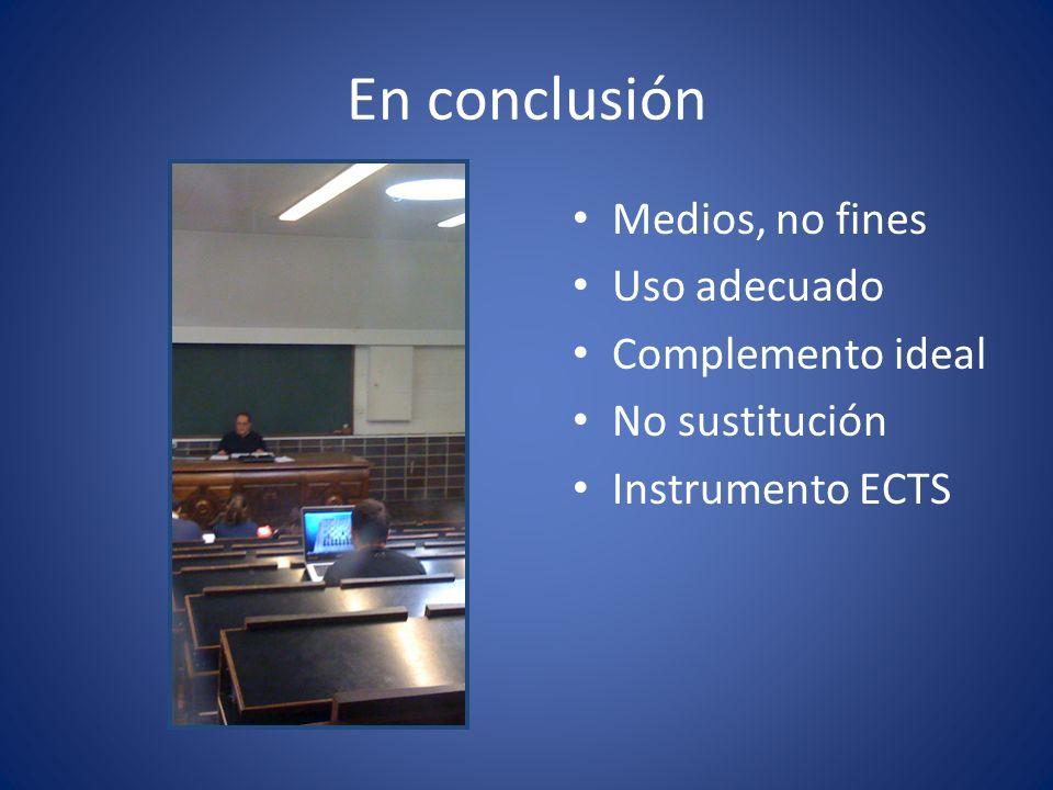 En conclusión Medios, no fines Uso adecuado Complemento ideal No sustitución Instrumento ECTS