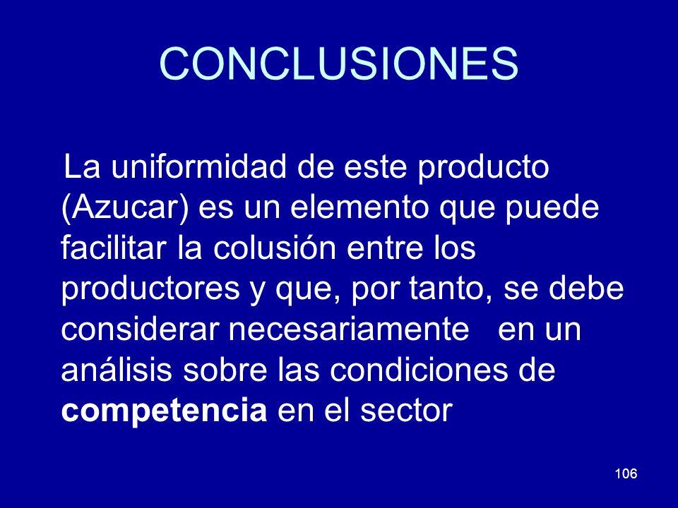 106 CONCLUSIONES La uniformidad de este producto (Azucar) es un elemento que puede facilitar la colusión entre los productores y que, por tanto, se de