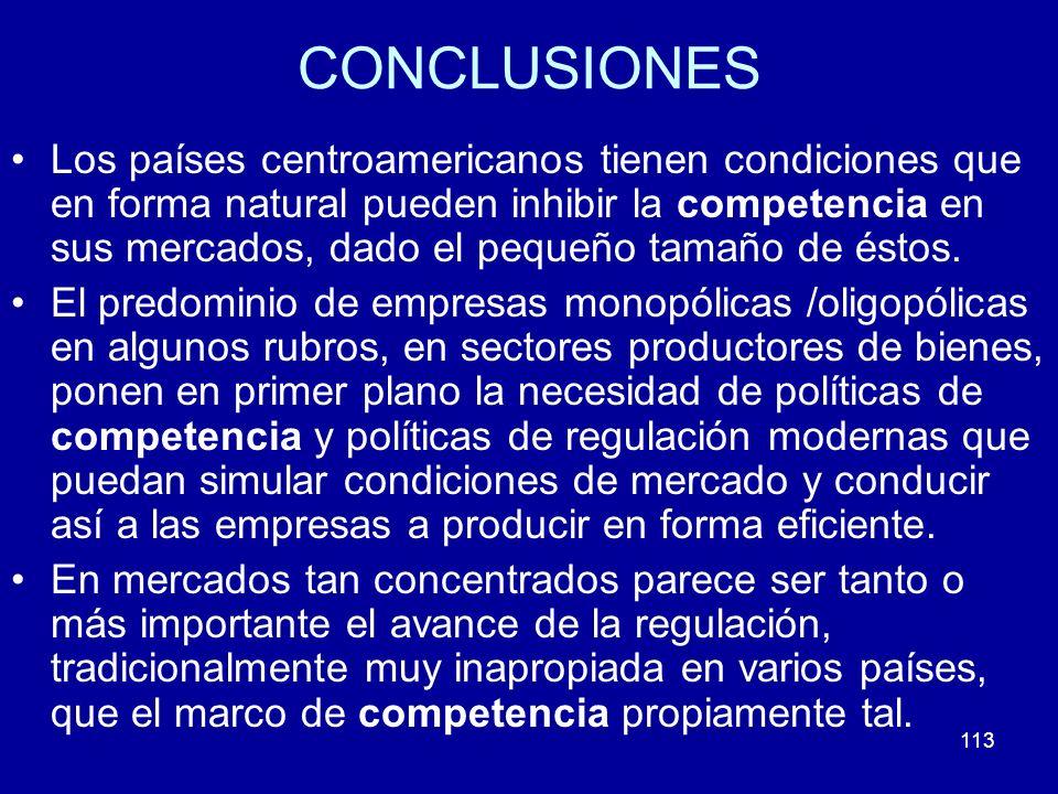 113 CONCLUSIONES Los países centroamericanos tienen condiciones que en forma natural pueden inhibir la competencia en sus mercados, dado el pequeño ta