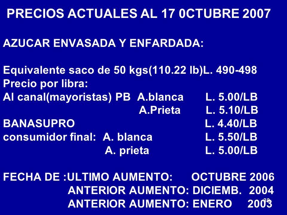 38 PRECIOS ACTUALES AL 17 0CTUBRE 2007 AZUCAR ENVASADA Y ENFARDADA: Equivalente saco de 50 kgs(110.22 lb)L. 490-498 Precio por libra: Al canal(mayoris