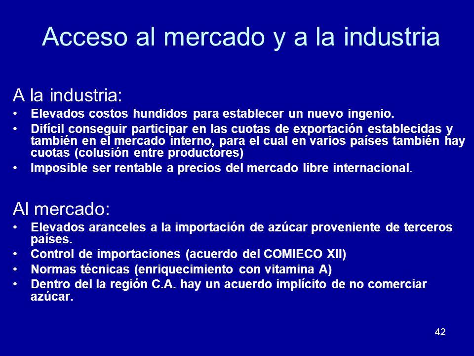 42 Acceso al mercado y a la industria A la industria: Elevados costos hundidos para establecer un nuevo ingenio. Difícil conseguir participar en las c