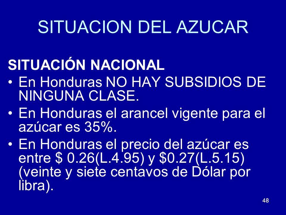 48 SITUACION DEL AZUCAR SITUACIÓN NACIONAL En Honduras NO HAY SUBSIDIOS DE NINGUNA CLASE. En Honduras el arancel vigente para el azúcar es 35%. En Hon
