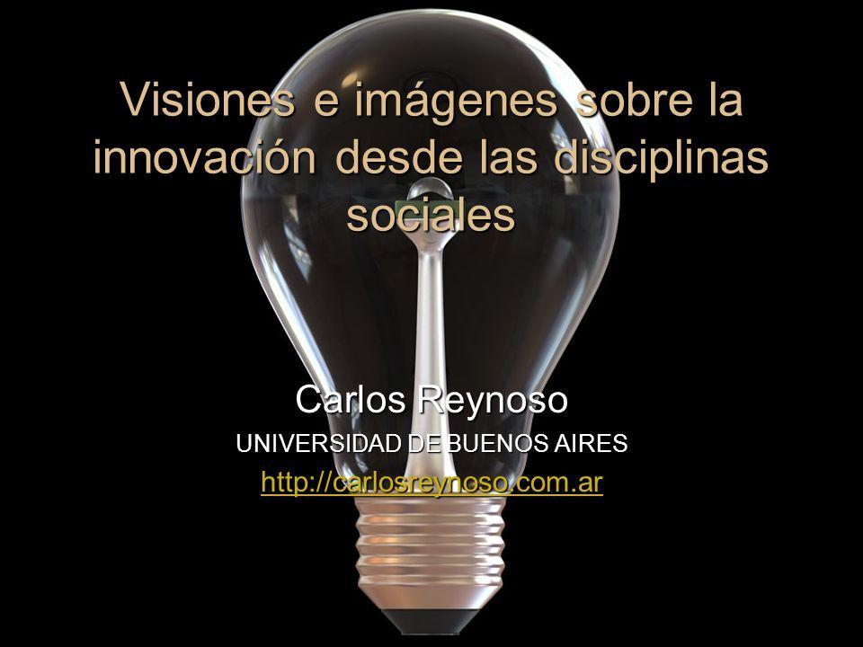 Visiones e imágenes sobre la innovación desde las disciplinas sociales Carlos Reynoso UNIVERSIDAD DE BUENOS AIRES http://carlosreynoso.com.ar http://c