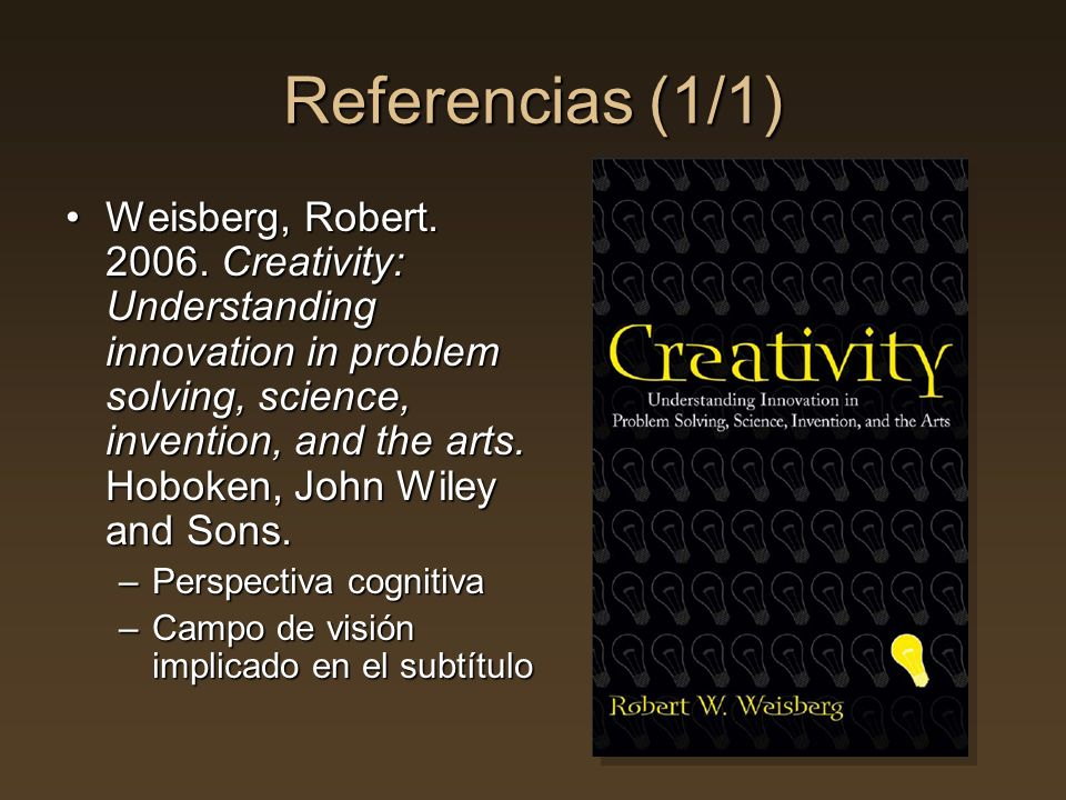 Referencias (1/1) Weisberg, Robert. 2006. Creativity: Understanding innovation in problem solving, science, invention, and the arts. Hoboken, John Wil