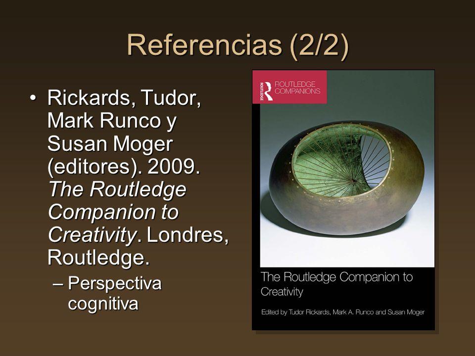 Referencias (2/2) Rickards, Tudor, Mark Runco y Susan Moger (editores). 2009. The Routledge Companion to Creativity. Londres, Routledge.Rickards, Tudo