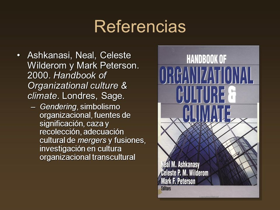 Referencias Ashkanasi, Neal, Celeste Wilderom y Mark Peterson. 2000. Handbook of Organizational culture & climate. Londres, Sage.Ashkanasi, Neal, Cele