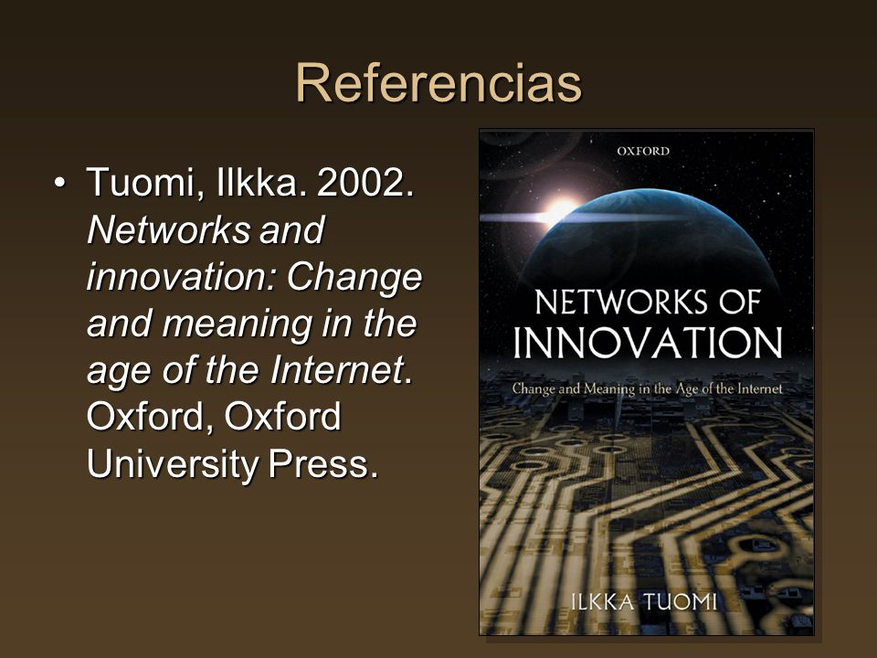Referencias Tuomi, Ilkka. 2002. Networks and innovation: Change and meaning in the age of the Internet. Oxford, Oxford University Press.Tuomi, Ilkka.