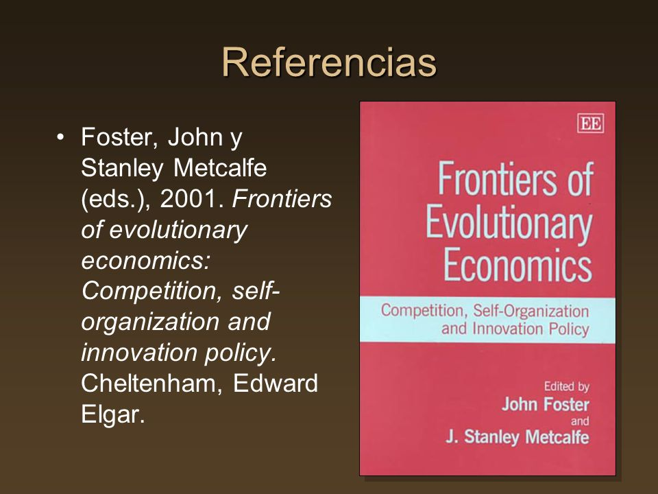 Referencias Foster, John y Stanley Metcalfe (eds.), 2001. Frontiers of evolutionary economics: Competition, self- organization and innovation policy.