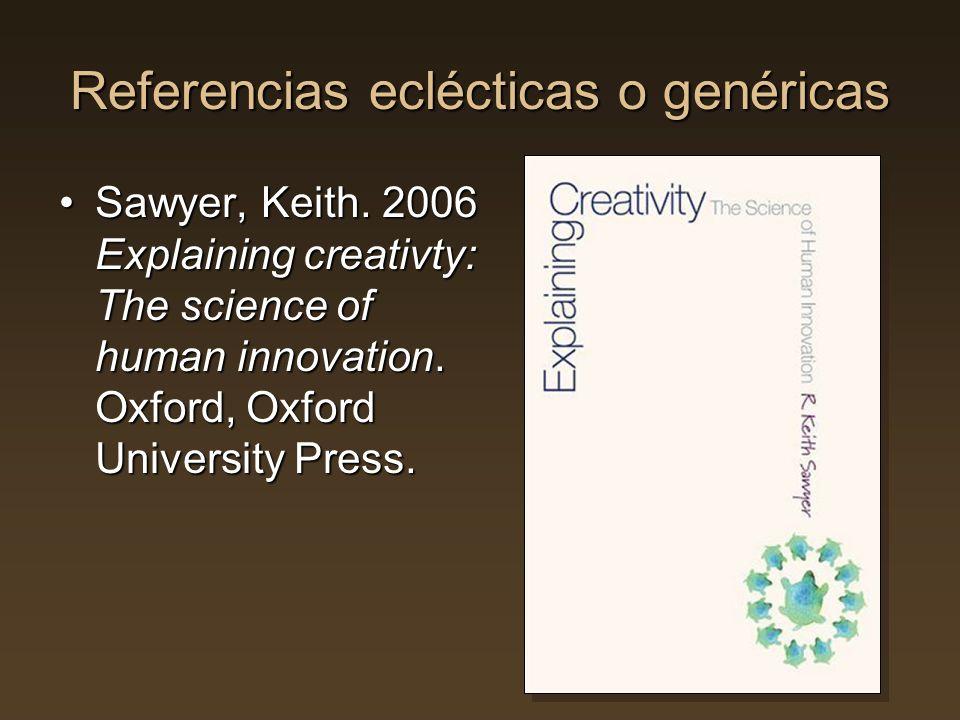 Referencias eclécticas o genéricas Sawyer, Keith. 2006 Explaining creativty: The science of human innovation. Oxford, Oxford University Press.Sawyer,