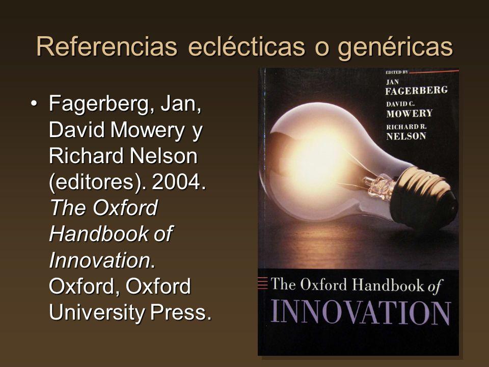 Referencias eclécticas o genéricas Fagerberg, Jan, David Mowery y Richard Nelson (editores). 2004. The Oxford Handbook of Innovation. Oxford, Oxford U