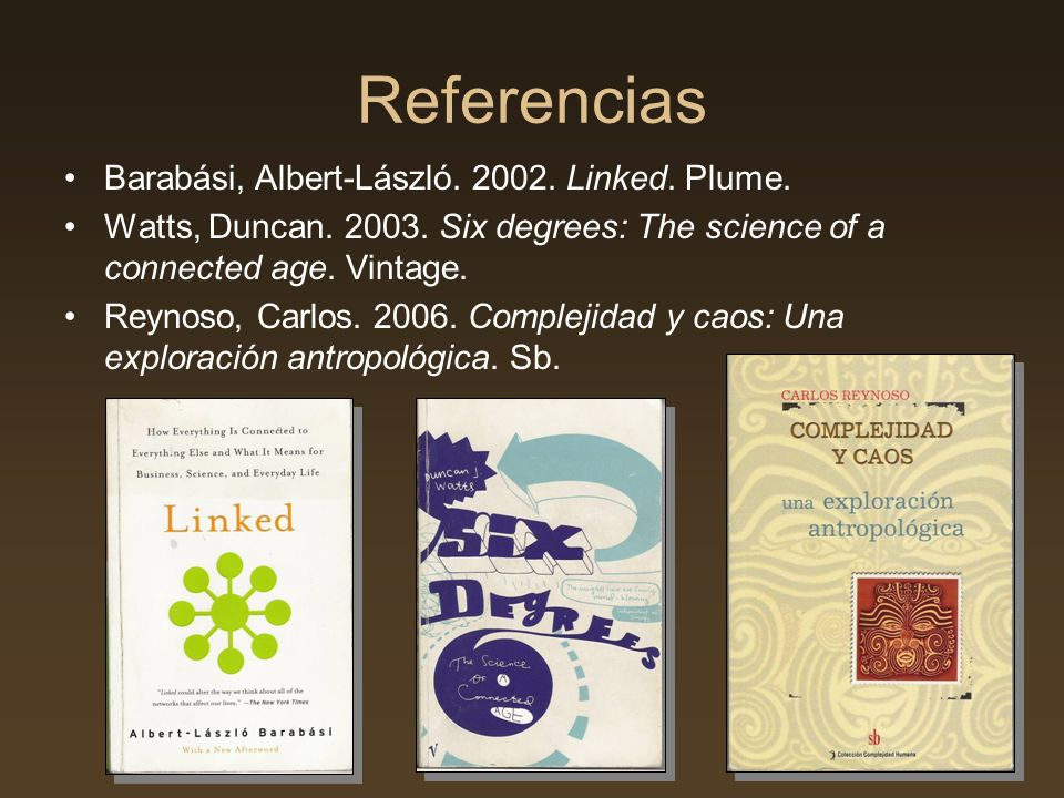 Referencias Barabási, Albert-László. 2002. Linked. Plume. Watts, Duncan. 2003. Six degrees: The science of a connected age. Vintage. Reynoso, Carlos.