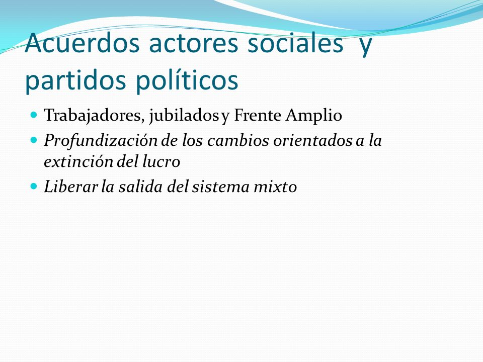 Acuerdos actores sociales y partidos políticos Trabajadores, jubilados y Frente Amplio Profundización de los cambios orientados a la extinción del lucro Liberar la salida del sistema mixto