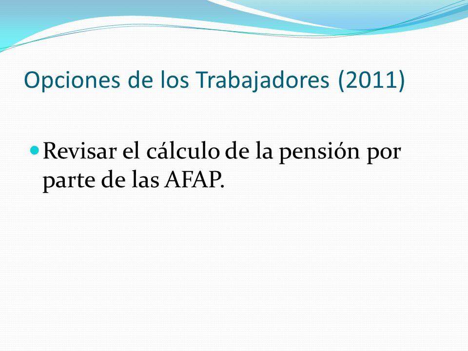 Opciones de los Trabajadores (2011) Revisar el cálculo de la pensión por parte de las AFAP.