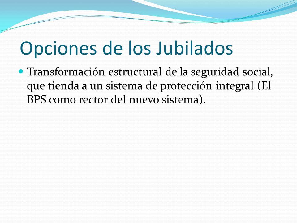 Opciones de los Jubilados Transformación estructural de la seguridad social, que tienda a un sistema de protección integral (El BPS como rector del nuevo sistema).