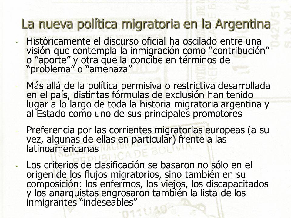- Históricamente el discurso oficial ha oscilado entre una visión que contempla la inmigración como contribución o aporte y otra que la concibe en términos de problema o amenaza - Más allá de la política permisiva o restrictiva desarrollada en el país, distintas fórmulas de exclusión han tenido lugar a lo largo de toda la historia migratoria argentina y al Estado como uno de sus principales promotores - Preferencia por las corrientes migratorias europeas (a su vez, algunas de ellas en particular) frente a las latinoamericanas - Los criterios de clasificación se basaron no sólo en el origen de los flujos migratorios, sino también en su composición: los enfermos, los viejos, los discapacitados y los anarquistas engrosaron también la lista de los inmigrantes indeseables La nueva política migratoria en la Argentina