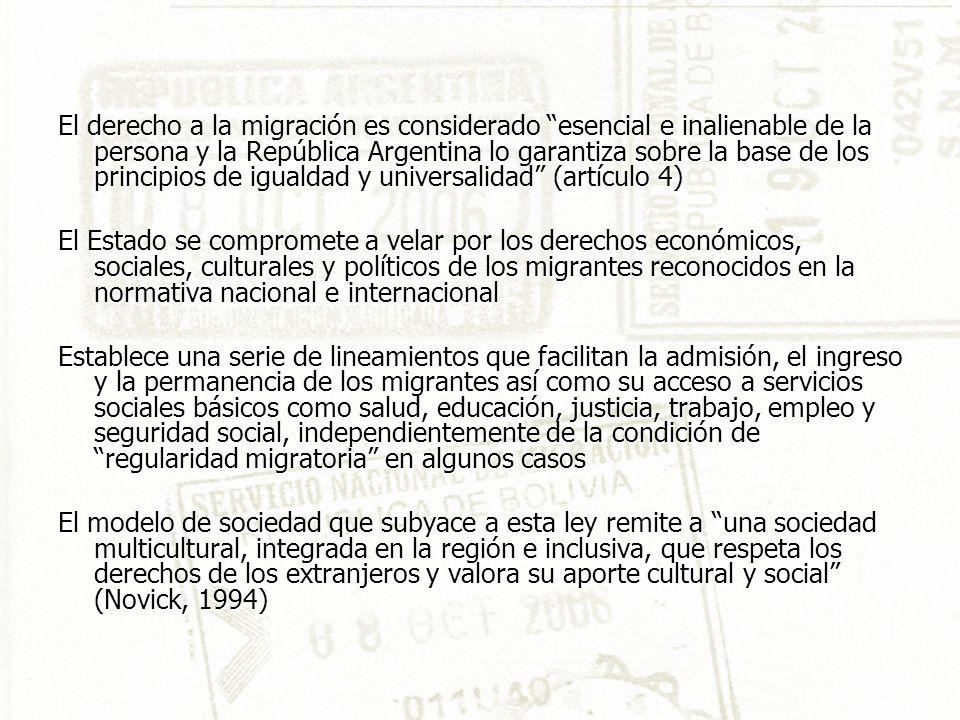 El derecho a la migración es considerado esencial e inalienable de la persona y la República Argentina lo garantiza sobre la base de los principios de igualdad y universalidad (artículo 4) El Estado se compromete a velar por los derechos económicos, sociales, culturales y políticos de los migrantes reconocidos en la normativa nacional e internacional Establece una serie de lineamientos que facilitan la admisión, el ingreso y la permanencia de los migrantes así como su acceso a servicios sociales básicos como salud, educación, justicia, trabajo, empleo y seguridad social, independientemente de la condición de regularidad migratoria en algunos casos El modelo de sociedad que subyace a esta ley remite a una sociedad multicultural, integrada en la región e inclusiva, que respeta los derechos de los extranjeros y valora su aporte cultural y social (Novick, 1994)