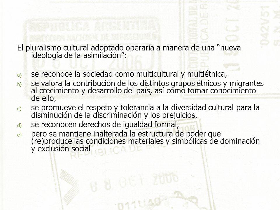 El pluralismo cultural adoptado operaría a manera de una nueva ideología de la asimilación: a) se reconoce la sociedad como multicultural y multiétnica, b) se valora la contribución de los distintos grupos étnicos y migrantes al crecimiento y desarrollo del país, así como tomar conocimiento de ello, c) se promueve el respeto y tolerancia a la diversidad cultural para la disminución de la discriminación y los prejuicios, d) se reconocen derechos de igualdad formal, e) pero se mantiene inalterada la estructura de poder que (re)produce las condiciones materiales y simbólicas de dominación y exclusión social