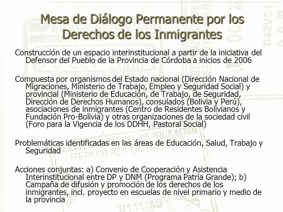 Mesa de Diálogo Permanente por los Derechos de los Inmigrantes Construcción de un espacio interinstitucional a partir de la iniciativa del Defensor del Pueblo de la Provincia de Córdoba a inicios de 2006 Compuesta por organismos del Estado nacional (Dirección Nacional de Migraciones, Ministerio de Trabajo, Empleo y Seguridad Social) y provincial (Ministerio de Educación, de Trabajo, de Seguridad, Dirección de Derechos Humanos), consulados (Bolivia y Perú), asociaciones de inmigrantes (Centro de Residentes Bolivianos y Fundación Pro-Bolivia) y otras organizaciones de la sociedad civil (Foro para la Vigencia de los DDHH, Pastoral Social) Problemáticas identificadas en las áreas de Educación, Salud, Trabajo y Seguridad Acciones conjuntas: a) Convenio de Cooperación y Asistencia Interinstitucional entre DP y DNM (Programa Patria Grande); b) Campaña de difusión y promoción de los derechos de los inmigrantes, incl.