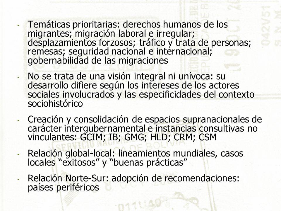 - Temáticas prioritarias: derechos humanos de los migrantes; migración laboral e irregular; desplazamientos forzosos; tráfico y trata de personas; remesas; seguridad nacional e internacional; gobernabilidad de las migraciones - No se trata de una visión integral ni unívoca: su desarrollo difiere según los intereses de los actores sociales involucrados y las especificidades del contexto sociohistórico - Creación y consolidación de espacios supranacionales de carácter intergubernamental e instancias consultivas no vinculantes: GCIM; IB; GMG; HLD; CRM; CSM - Relación global-local: lineamientos mundiales, casos locales exitosos y buenas prácticas - Relación Norte-Sur: adopción de recomendaciones: países periféricos