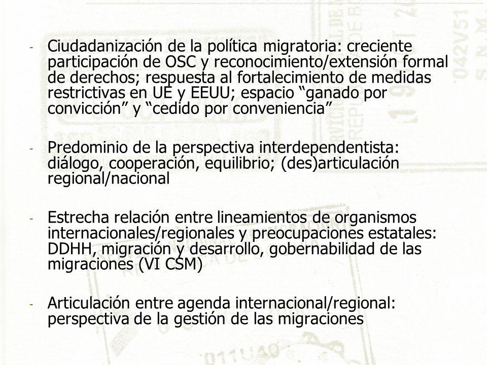- Ciudadanización de la política migratoria: creciente participación de OSC y reconocimiento/extensión formal de derechos; respuesta al fortalecimiento de medidas restrictivas en UE y EEUU; espacio ganado por convicción y cedido por conveniencia - Predominio de la perspectiva interdependentista: diálogo, cooperación, equilibrio; (des)articulación regional/nacional - Estrecha relación entre lineamientos de organismos internacionales/regionales y preocupaciones estatales: DDHH, migración y desarrollo, gobernabilidad de las migraciones (VI CSM) - Articulación entre agenda internacional/regional: perspectiva de la gestión de las migraciones