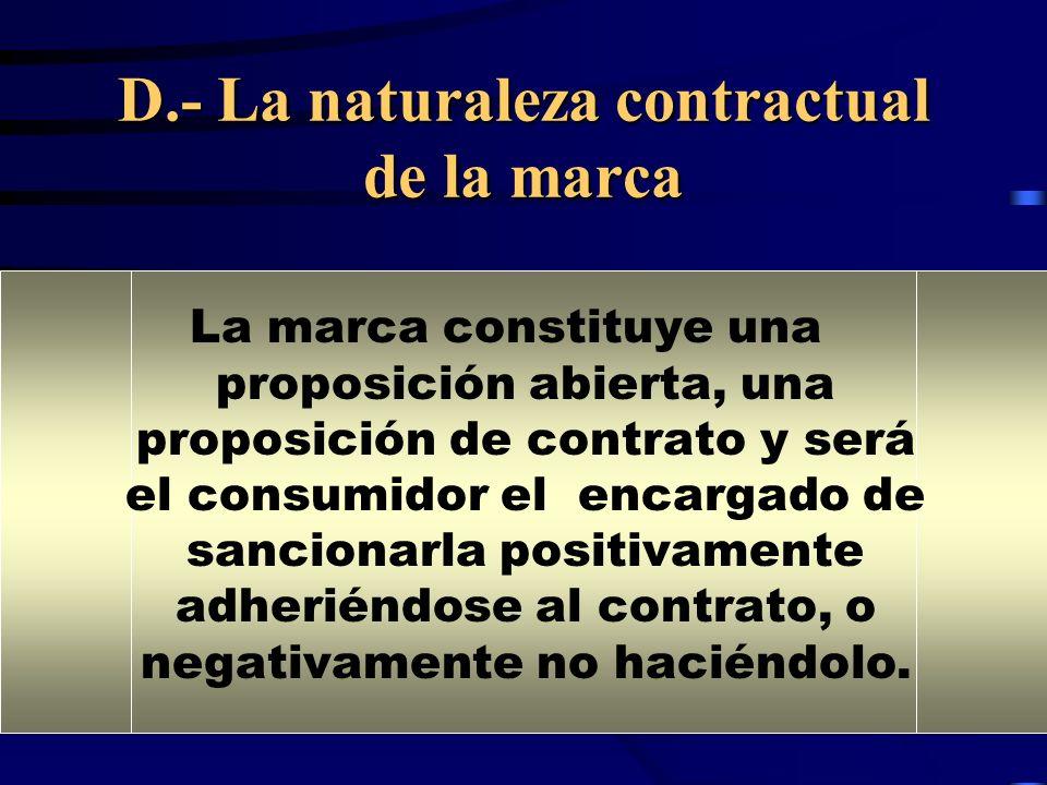 D.- La naturaleza contractual de la marca La marca constituye una proposición abierta, una proposición de contrato y será el consumidor el encargado de sancionarla positivamente adheriéndose al contrato, o negativamente no haciéndolo.
