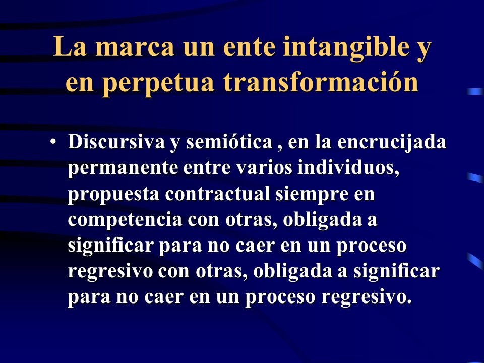 La marca un ente intangible y en perpetua transformación Discursiva y semiótica, en la encrucijada permanente entre varios individuos, propuesta contractual siempre en competencia con otras, obligada a significar para no caer en un proceso regresivo con otras, obligada a significar para no caer en un proceso regresivo.Discursiva y semiótica, en la encrucijada permanente entre varios individuos, propuesta contractual siempre en competencia con otras, obligada a significar para no caer en un proceso regresivo con otras, obligada a significar para no caer en un proceso regresivo.