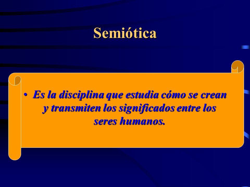 Semiótica Es la disciplina que estudia cómo se crean y transmiten los significados entre los seres humanos.Es la disciplina que estudia cómo se crean