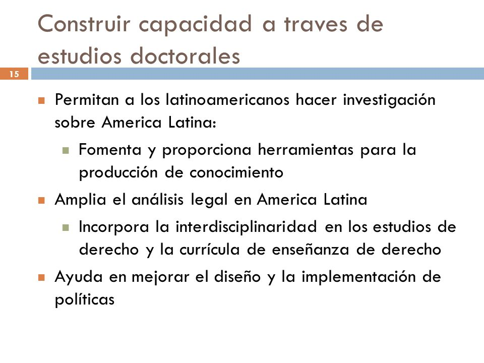 15 Construir capacidad a traves de estudios doctorales Permitan a los latinoamericanos hacer investigación sobre America Latina: Fomenta y proporciona herramientas para la producción de conocimiento Amplia el análisis legal en America Latina Incorpora la interdisciplinaridad en los estudios de derecho y la currícula de enseñanza de derecho Ayuda en mejorar el diseño y la implementación de políticas