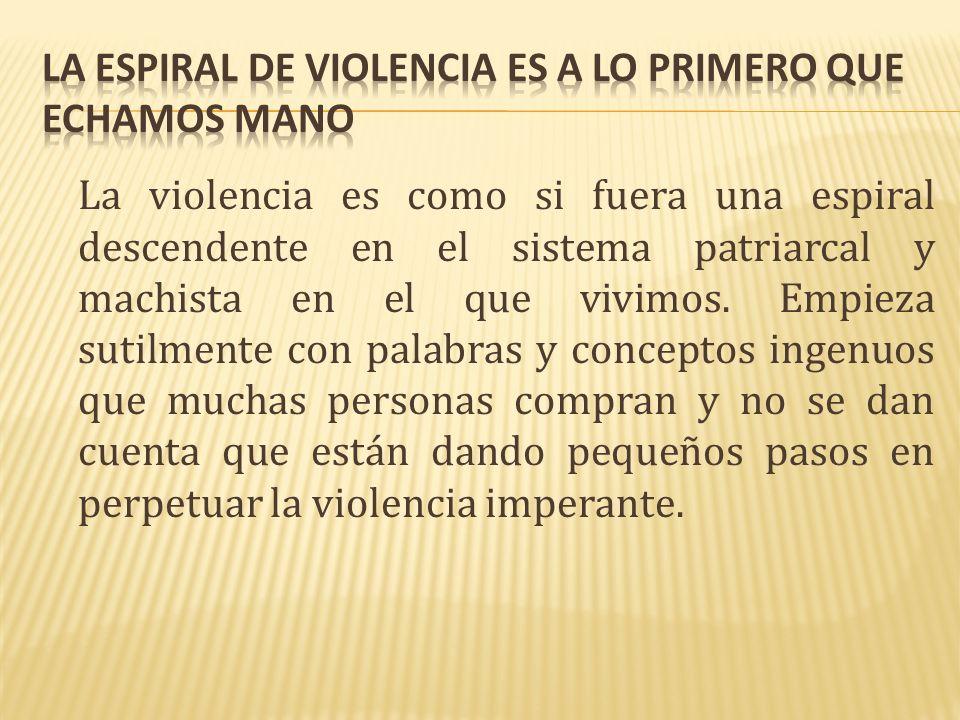 La violencia es como si fuera una espiral descendente en el sistema patriarcal y machista en el que vivimos.
