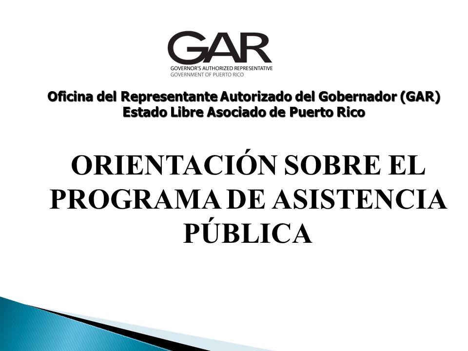 ORIENTACIÓN SOBRE EL PROGRAMA DE ASISTENCIA PÚBLICA Oficina del Representante Autorizado del Gobernador (GAR) Estado Libre Asociado de Puerto Rico