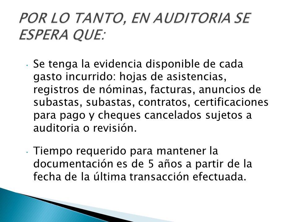 Se tenga la evidencia disponible de cada gasto incurrido: hojas de asistencias, registros de nóminas, facturas, anuncios de subastas, subastas, contratos, certificaciones para pago y cheques cancelados sujetos a auditoria o revisión.