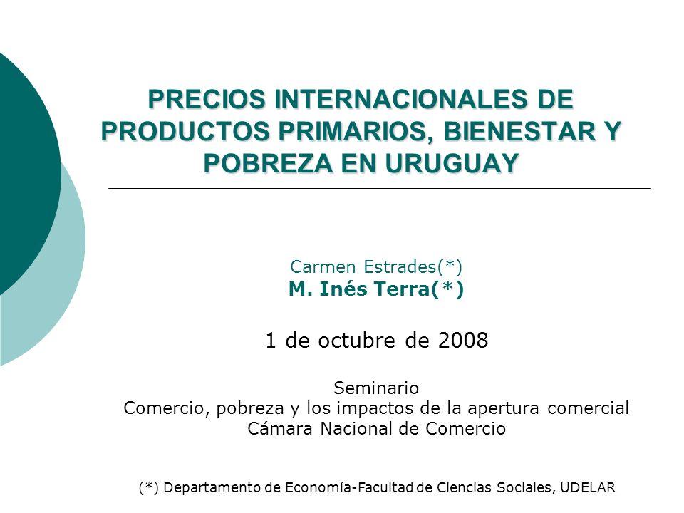 PRECIOS INTERNACIONALES DE PRODUCTOS PRIMARIOS, BIENESTAR Y POBREZA EN URUGUAY Carmen Estrades(*) M.