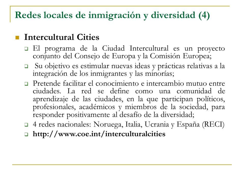Redes locales de inmigración y diversidad (4) Intercultural Cities El programa de la Ciudad Intercultural es un proyecto conjunto del Consejo de Europa y la Comisión Europea; Su objetivo es estimular nuevas ideas y prácticas relativas a la integración de los inmigrantes y las minorías; Pretende facilitar el conocimiento e intercambio mutuo entre ciudades.