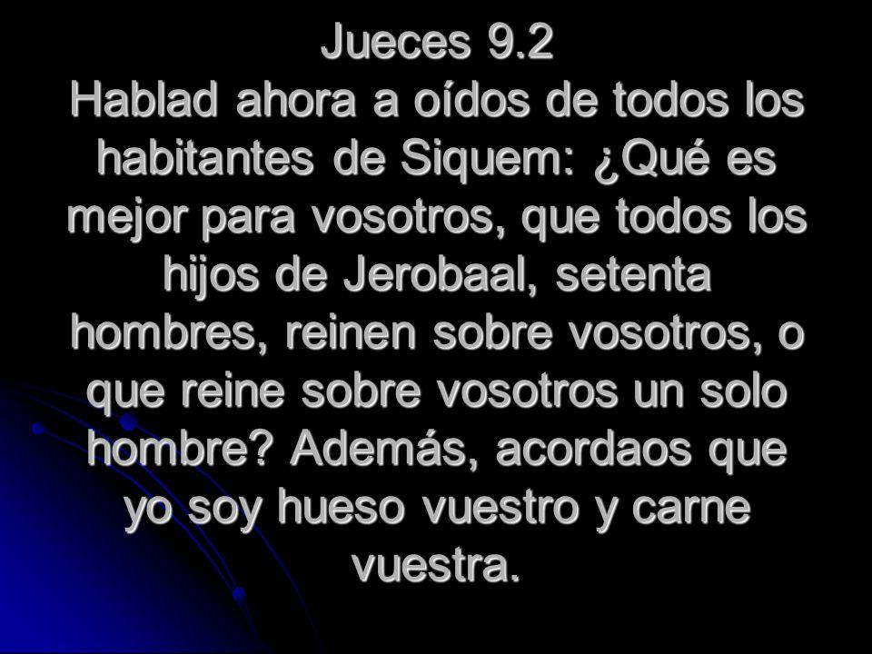 Jueces 9.2 Hablad ahora a oídos de todos los habitantes de Siquem: ¿Qué es mejor para vosotros, que todos los hijos de Jerobaal, setenta hombres, rein