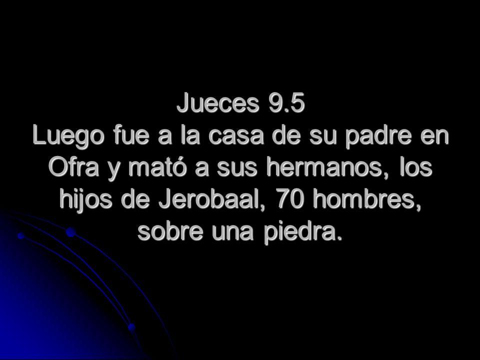Jueces 9.5 Luego fue a la casa de su padre en Ofra y mató a sus hermanos, los hijos de Jerobaal, 70 hombres, sobre una piedra.