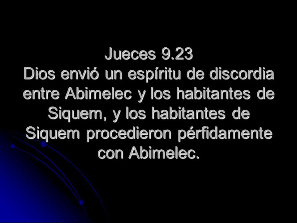 Jueces 9.23 Dios envió un espíritu de discordia entre Abimelec y los habitantes de Siquem, y los habitantes de Siquem procedieron pérfidamente con Abi