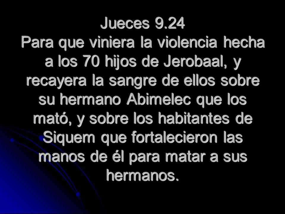 Jueces 9.24 Para que viniera la violencia hecha a los 70 hijos de Jerobaal, y recayera la sangre de ellos sobre su hermano Abimelec que los mató, y so