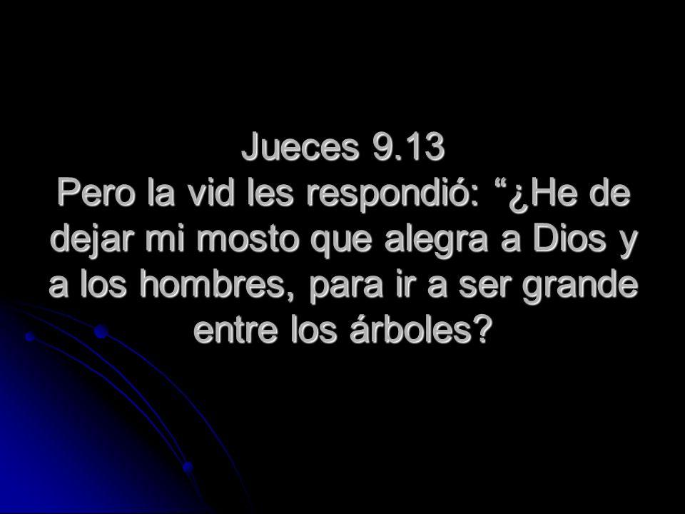 Jueces 9.13 Pero la vid les respondió: ¿He de dejar mi mosto que alegra a Dios y a los hombres, para ir a ser grande entre los árboles?