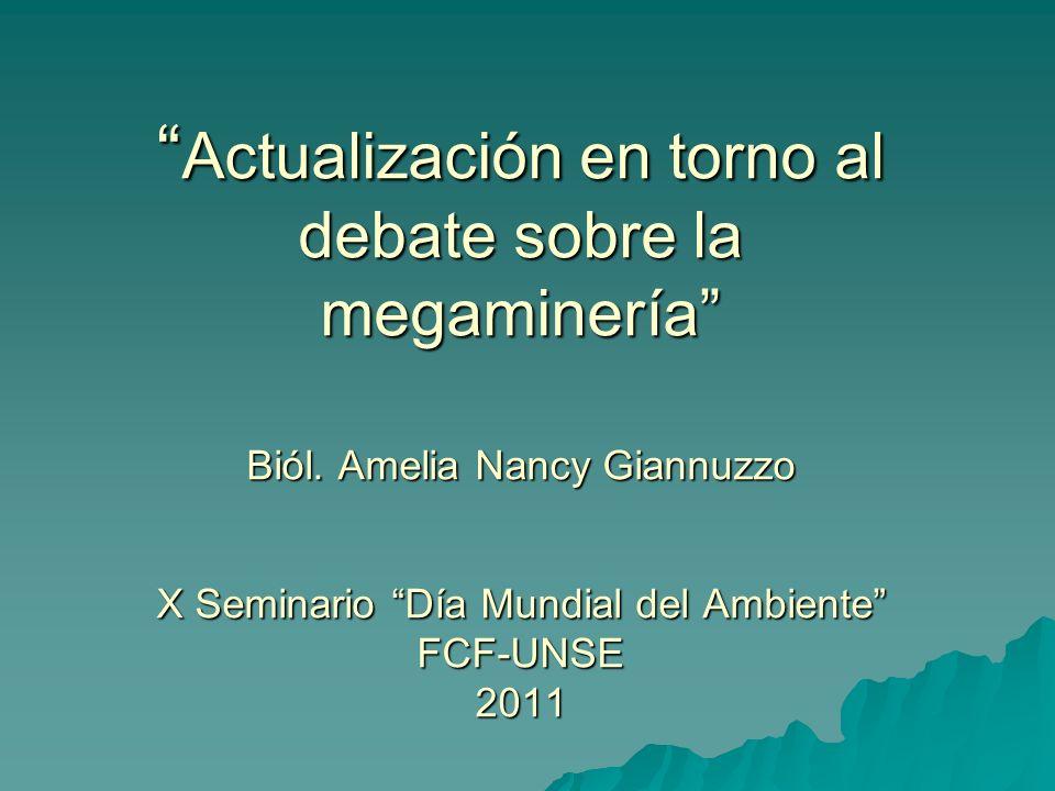 Actualización en torno al debate sobre la megaminería Biól. Amelia Nancy Giannuzzo X Seminario Día Mundial del Ambiente FCF-UNSE 2011 Actualización en