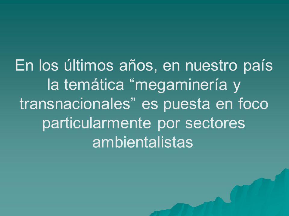 En los últimos años, en nuestro país la temática megaminería y transnacionales es puesta en foco particularmente por sectores ambientalistas.