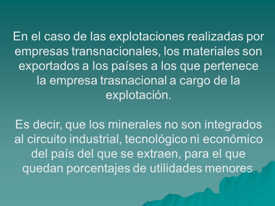 En el caso de las explotaciones realizadas por empresas transnacionales, los materiales son exportados a los países a los que pertenece la empresa tra