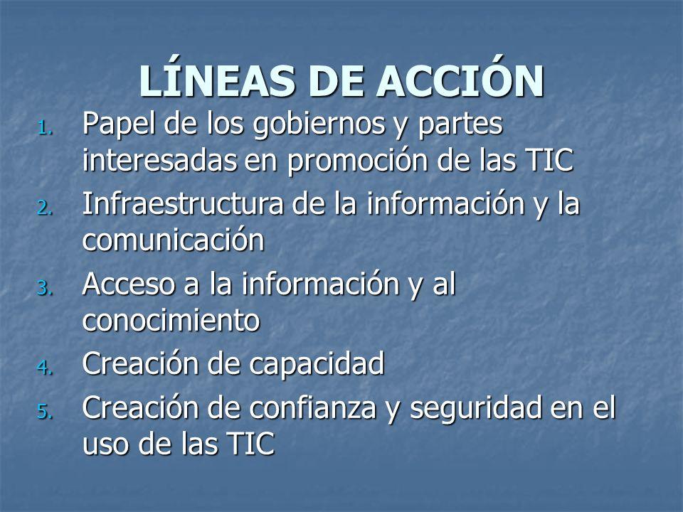 LÍNEAS DE ACCIÓN 1. Papel de los gobiernos y partes interesadas en promoción de las TIC 2. Infraestructura de la información y la comunicación 3. Acce