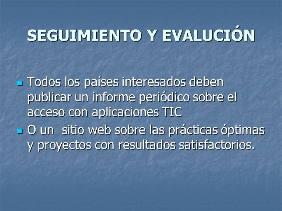SEGUIMIENTO Y EVALUCIÓN Todos los países interesados deben publicar un informe periódico sobre el acceso con aplicaciones TIC Todos los países interes